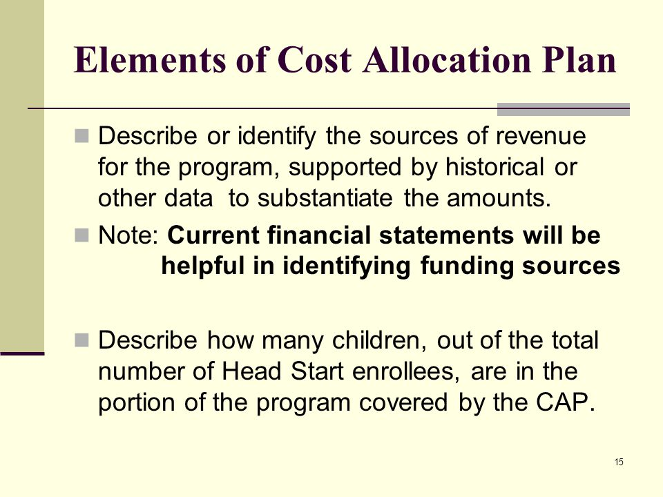 15 Elements of Cost Allocation Plan Describe or identify the sources of revenue for the program, supported by historical or other data to substantiate the amounts.