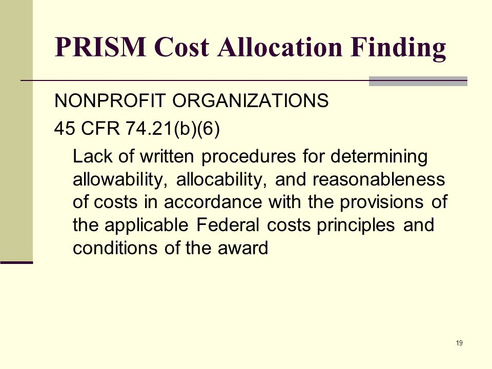 19 PRISM Cost Allocation Finding NONPROFIT ORGANIZATIONS 45 CFR 74.21(b)(6) Lack of written procedures for determining allowability, allocability, and reasonableness of costs in accordance with the provisions of the applicable Federal costs principles and conditions of the award