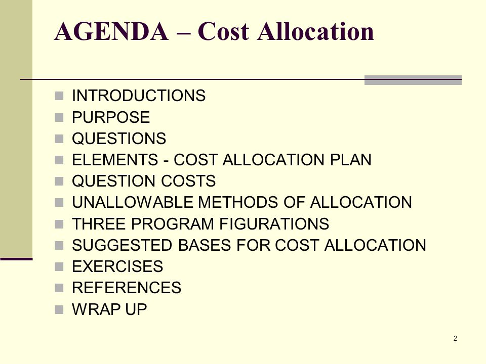 2 AGENDA – Cost Allocation INTRODUCTIONS PURPOSE QUESTIONS ELEMENTS - COST ALLOCATION PLAN QUESTION COSTS UNALLOWABLE METHODS OF ALLOCATION THREE PROGRAM FIGURATIONS SUGGESTED BASES FOR COST ALLOCATION EXERCISES REFERENCES WRAP UP