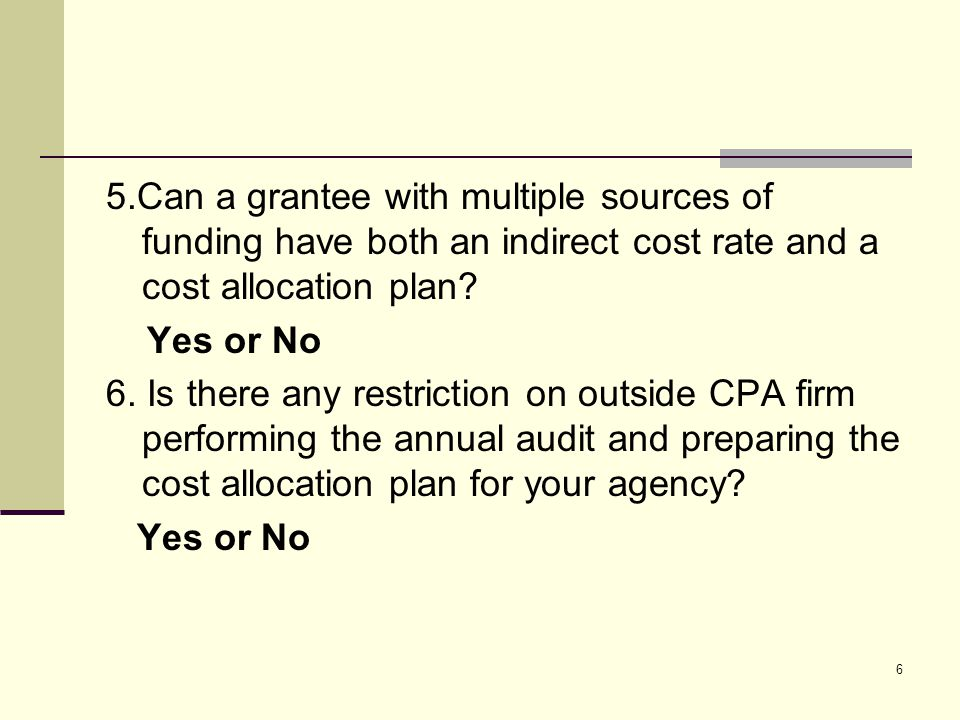 6 5.Can a grantee with multiple sources of funding have both an indirect cost rate and a cost allocation plan.