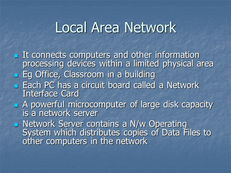 Local Area Network It connects computers and other information processing devices within a limited physical area It connects computers and other information processing devices within a limited physical area Eg Office, Classroom in a building Eg Office, Classroom in a building Each PC has a circuit board called a Network Interface Card Each PC has a circuit board called a Network Interface Card A powerful microcomputer of large disk capacity is a network server A powerful microcomputer of large disk capacity is a network server Network Server contains a N/w Operating System which distributes copies of Data Files to other computers in the network Network Server contains a N/w Operating System which distributes copies of Data Files to other computers in the network