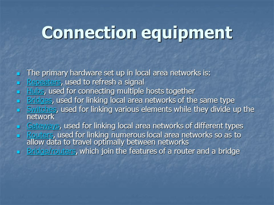 Connection equipment The primary hardware set up in local area networks is: The primary hardware set up in local area networks is: Repeaters, used to refresh a signal Repeaters, used to refresh a signal Repeaters Hubs, used for connecting multiple hosts together Hubs, used for connecting multiple hosts together Hubs Bridges, used for linking local area networks of the same type Bridges, used for linking local area networks of the same type Bridges Switches, used for linking various elements while they divide up the network Switches, used for linking various elements while they divide up the network Switches Gateways, used for linking local area networks of different types Gateways, used for linking local area networks of different types Gateways Routers, used for linking numerous local area networks so as to allow data to travel optimally between networks Routers, used for linking numerous local area networks so as to allow data to travel optimally between networks Routers Bridge/routers, which join the features of a router and a bridge Bridge/routers, which join the features of a router and a bridge Bridge/routers