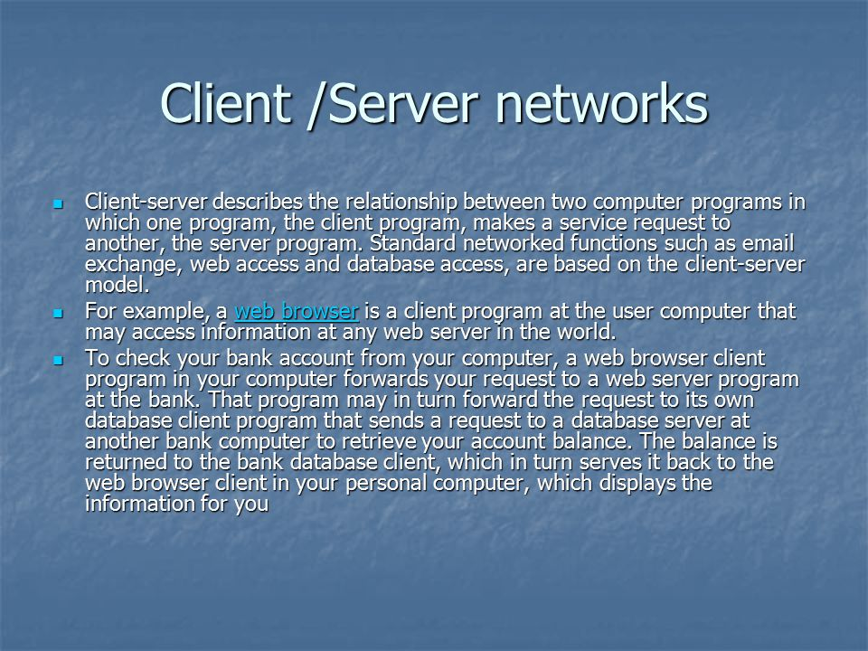 Client /Server networks Client-server describes the relationship between two computer programs in which one program, the client program, makes a service request to another, the server program.
