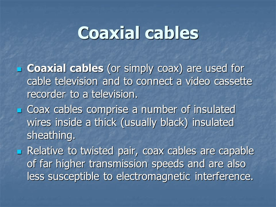 Coaxial cables Coaxial cables (or simply coax) are used for cable television and to connect a video cassette recorder to a television.