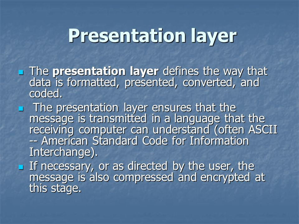 Presentation layer Presentation layer The presentation layer defines the way that data is formatted, presented, converted, and coded.