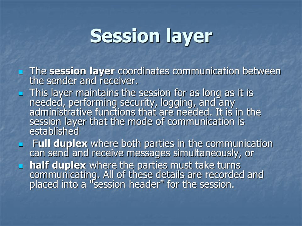 Session layer The session layer coordinates communication between the sender and receiver.