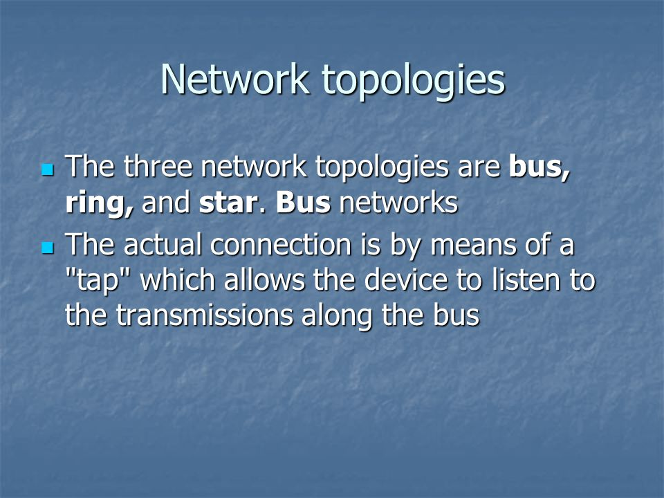 Network topologies The three network topologies are bus, ring, and star.