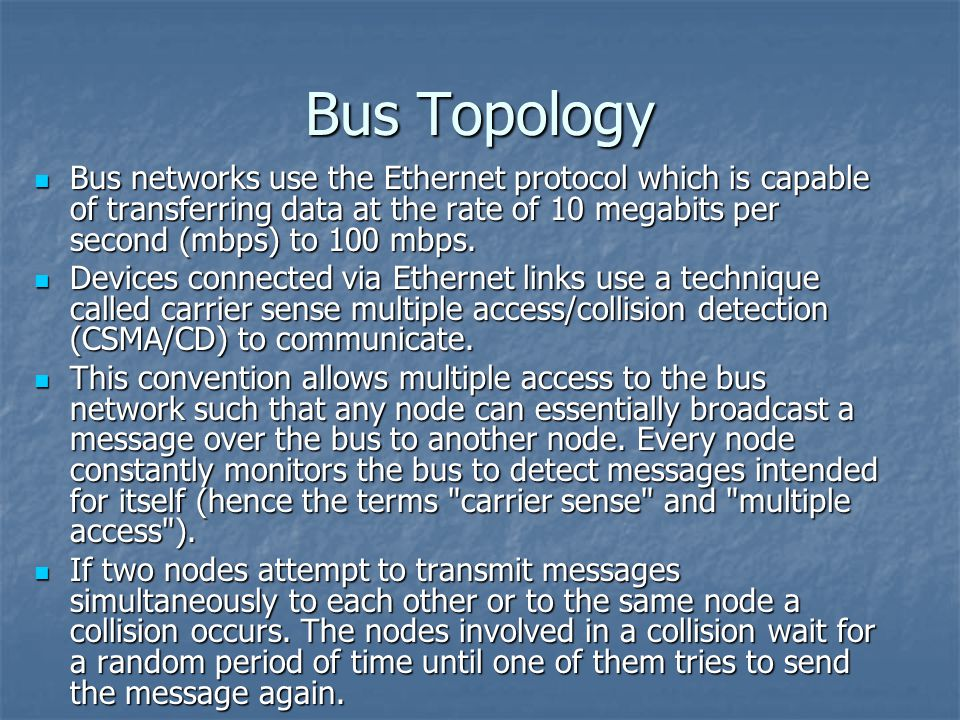Bus Topology Bus networks use the Ethernet protocol which is capable of transferring data at the rate of 10 megabits per second (mbps) to 100 mbps.