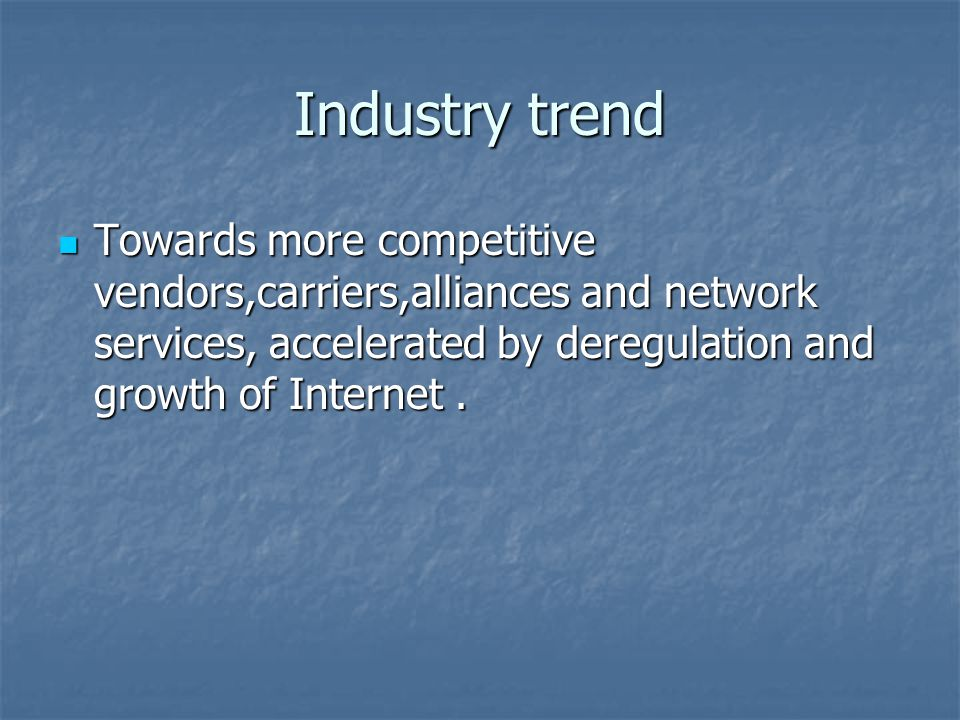 Industry trend Towards more competitive vendors,carriers,alliances and network services, accelerated by deregulation and growth of Internet.