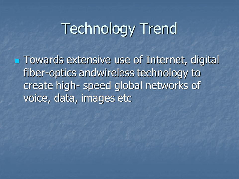 Technology Trend Towards extensive use of Internet, digital fiber-optics andwireless technology to create high- speed global networks of voice, data, images etc Towards extensive use of Internet, digital fiber-optics andwireless technology to create high- speed global networks of voice, data, images etc