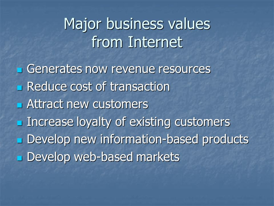 Major business values from Internet Generates now revenue resources Generates now revenue resources Reduce cost of transaction Reduce cost of transaction Attract new customers Attract new customers Increase loyalty of existing customers Increase loyalty of existing customers Develop new information-based products Develop new information-based products Develop web-based markets Develop web-based markets