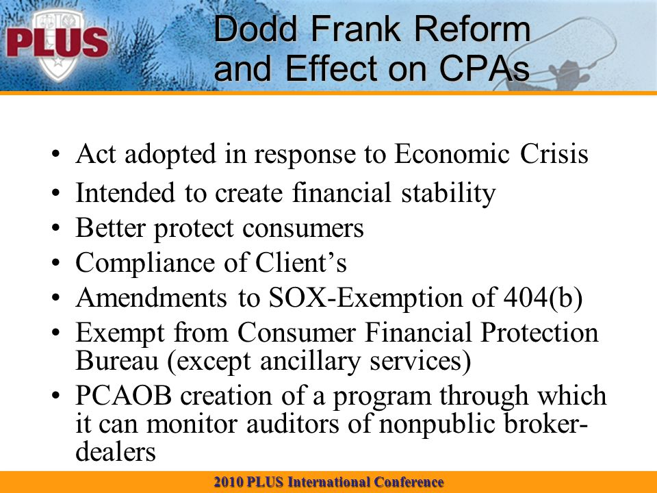 2010 PLUS International Conference Dodd Frank Reform and Effect on CPAs Act adopted in response to Economic Crisis Intended to create financial stabil