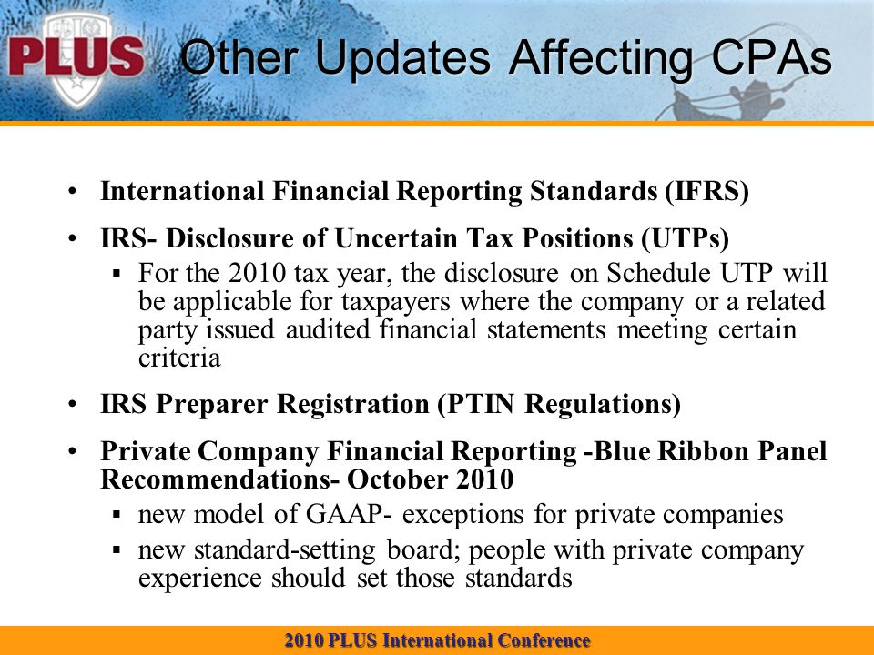 2010 PLUS International Conference Other Updates Affecting CPAs International Financial Reporting Standards (IFRS) IRS- Disclosure of Uncertain Tax Po