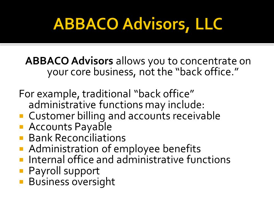 ABBACO Advisors allows you to concentrate on your core business, not the back office. For example, traditional back office administrative functions may include:  Customer billing and accounts receivable  Accounts Payable  Bank Reconciliations  Administration of employee benefits  Internal office and administrative functions  Payroll support  Business oversight