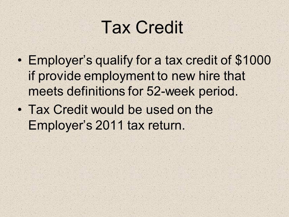 Tax Credit Employer's qualify for a tax credit of $1000 if provide employment to new hire that meets definitions for 52-week period.