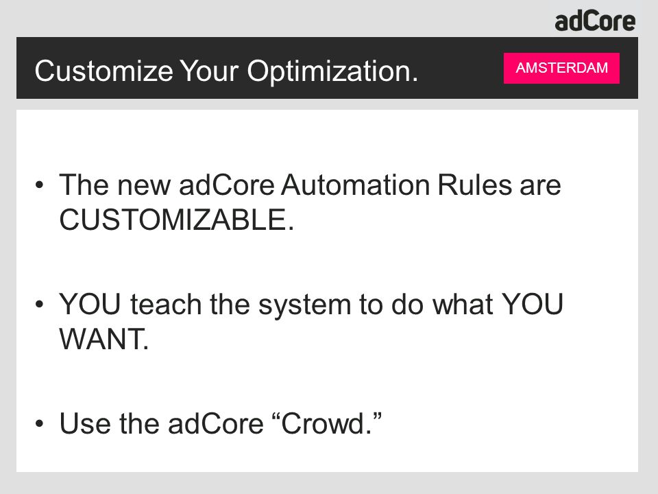 Customize Your Optimization. AMSTERDAM The new adCore Automation Rules are CUSTOMIZABLE.