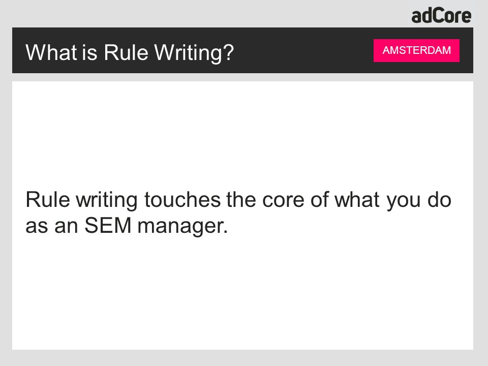 What is Rule Writing AMSTERDAM Rule writing touches the core of what you do as an SEM manager.
