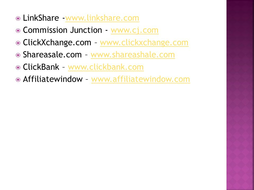  LinkShare -www.linkshare.comwww.linkshare.com  Commission Junction - www.cj.comwww.cj.com  ClickXchange.com – www.clickxchange.comwww.clickxchange.com  Shareasale.com – www.shareashale.comwww.shareashale.com  ClickBank – www.clickbank.comwww.clickbank.com  Affiliatewindow – www.affiliatewindow.comwww.affiliatewindow.com