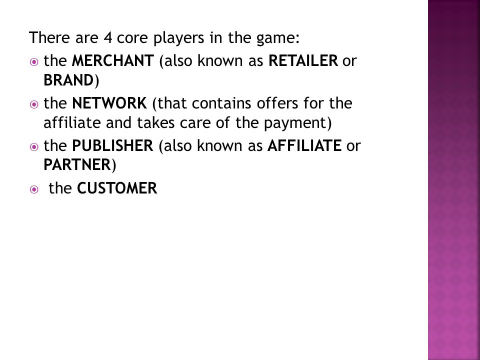 There are 4 core players in the game:  the MERCHANT (also known as RETAILER or BRAND)  the NETWORK (that contains offers for the affiliate and takes care of the payment)  the PUBLISHER (also known as AFFILIATE or PARTNER)  the CUSTOMER