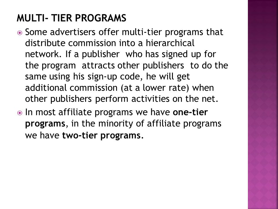 MULTI- TIER PROGRAMS  Some advertisers offer multi-tier programs that distribute commission into a hierarchical network.