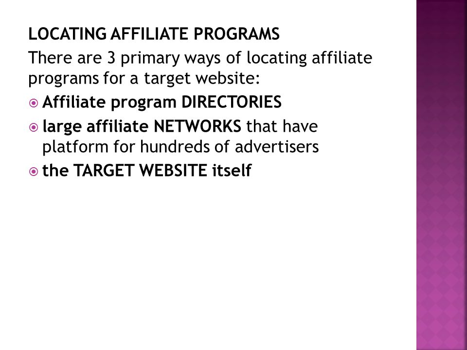 LOCATING AFFILIATE PROGRAMS There are 3 primary ways of locating affiliate programs for a target website:  Affiliate program DIRECTORIES  large affiliate NETWORKS that have platform for hundreds of advertisers  the TARGET WEBSITE itself