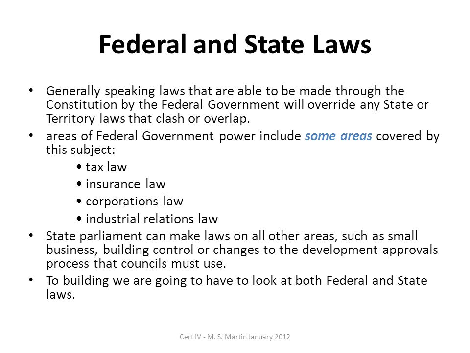Federal and State Laws Generally speaking laws that are able to be made through the Constitution by the Federal Government will override any State or Territory laws that clash or overlap.