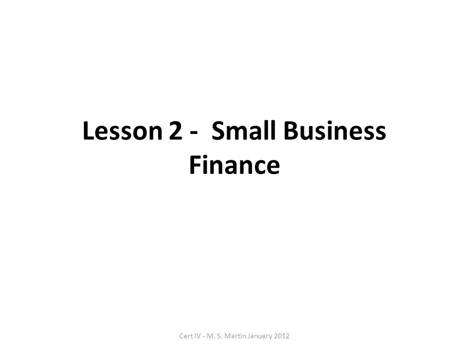 Lesson 2 - Small Business Finance Cert IV - M. S. Martin January 2012