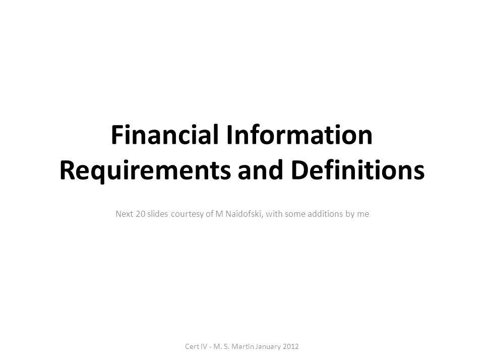 Financial Information Requirements and Definitions Next 20 slides courtesy of M Naidofski, with some additions by me Cert IV - M.