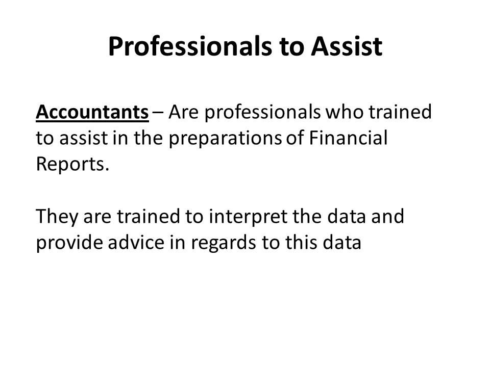 Professionals to Assist Accountants – Are professionals who trained to assist in the preparations of Financial Reports.