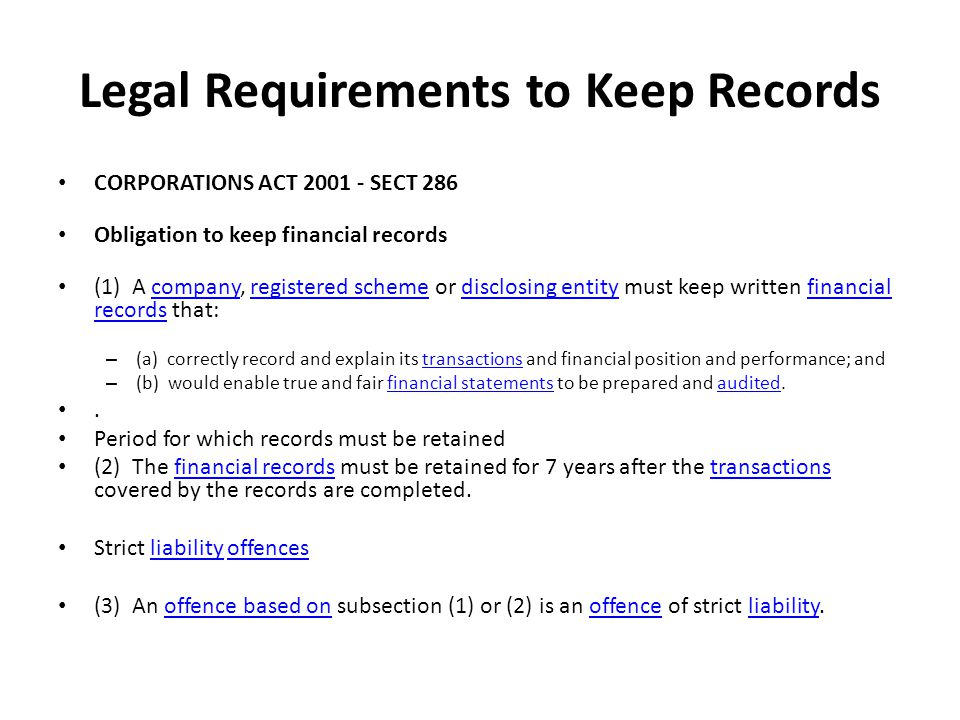 Legal Requirements to Keep Records CORPORATIONS ACT 2001 - SECT 286 Obligation to keep financial records (1) A company, registered scheme or disclosing entity must keep written financial records that: companyregistered schemedisclosing entityfinancial records – (a) correctly record and explain its transactions and financial position and performance; andtransactions – (b) would enable true and fair financial statements to be prepared and audited.financial statementsaudited.