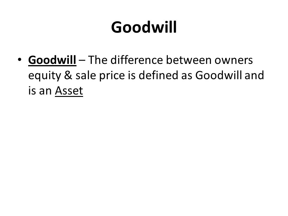 Goodwill Goodwill – The difference between owners equity & sale price is defined as Goodwill and is an Asset