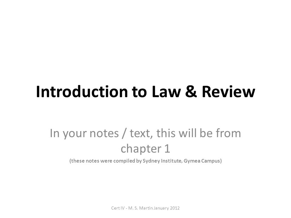 Introduction to Law & Review In your notes / text, this will be from chapter 1 (these notes were compiled by Sydney Institute, Gymea Campus) Cert IV - M.