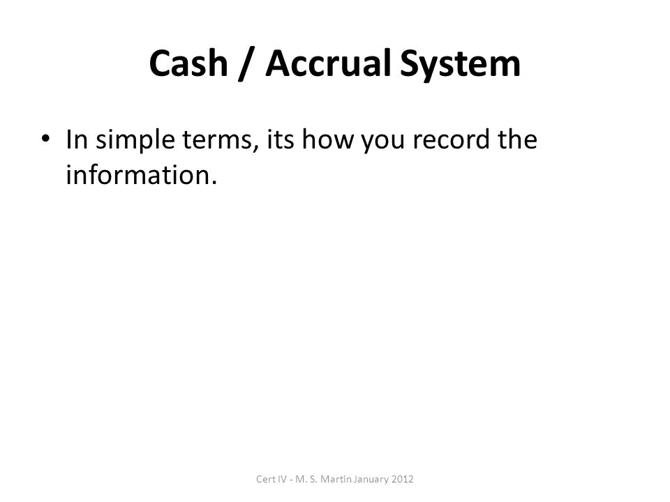 Cash / Accrual System In simple terms, its how you record the information.