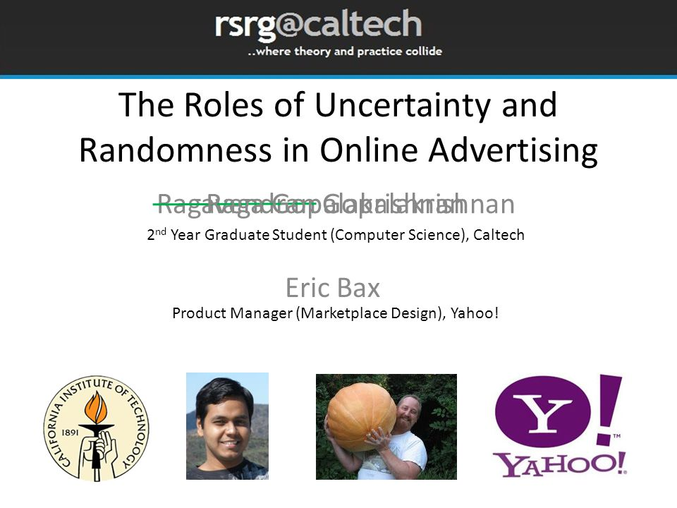 The Roles of Uncertainty and Randomness in Online Advertising Ragavendran Gopalakrishnan Eric Bax Raga Gopalakrishnan 2 nd Year Graduate Student (Computer Science), Caltech Product Manager (Marketplace Design), Yahoo!