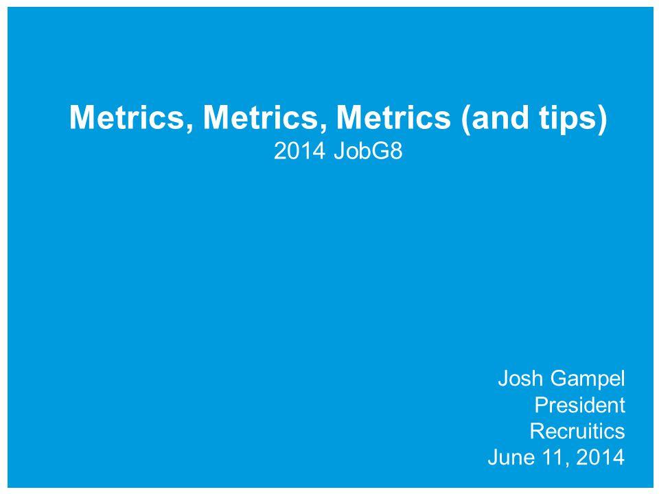 Metrics, Metrics, Metrics (and tips) 2014 JobG8 Josh Gampel President Recruitics June 11, 2014
