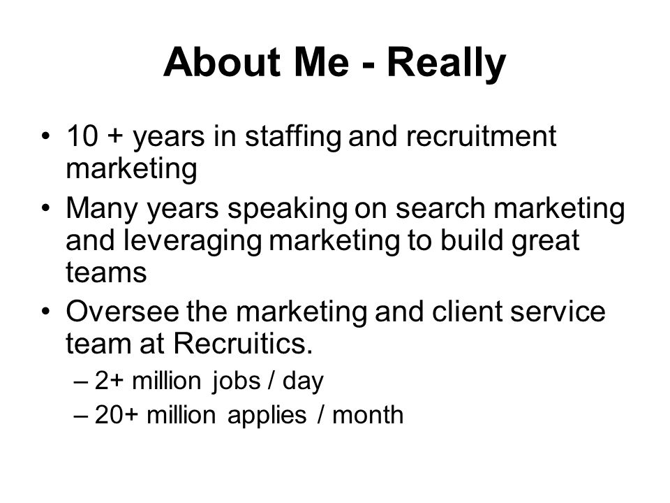 About Me - Really 10 + years in staffing and recruitment marketing Many years speaking on search marketing and leveraging marketing to build great teams Oversee the marketing and client service team at Recruitics.
