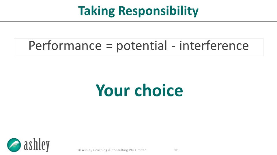 © Ashley Coaching & Consulting Pty Limited 10 Taking Responsibility Performance = potential - interference Your choice
