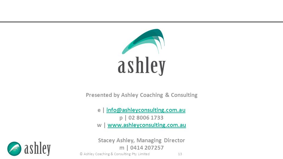 © Ashley Coaching & Consulting Pty Limited 13 Presented by Ashley Coaching & Consulting e | info@ashleyconsulting.com.auinfo@ashleyconsulting.com.au p | 02 8006 1733 w | www.ashleyconsulting.com.auwww.ashleyconsulting.com.au Stacey Ashley, Managing Director m | 0414 207257