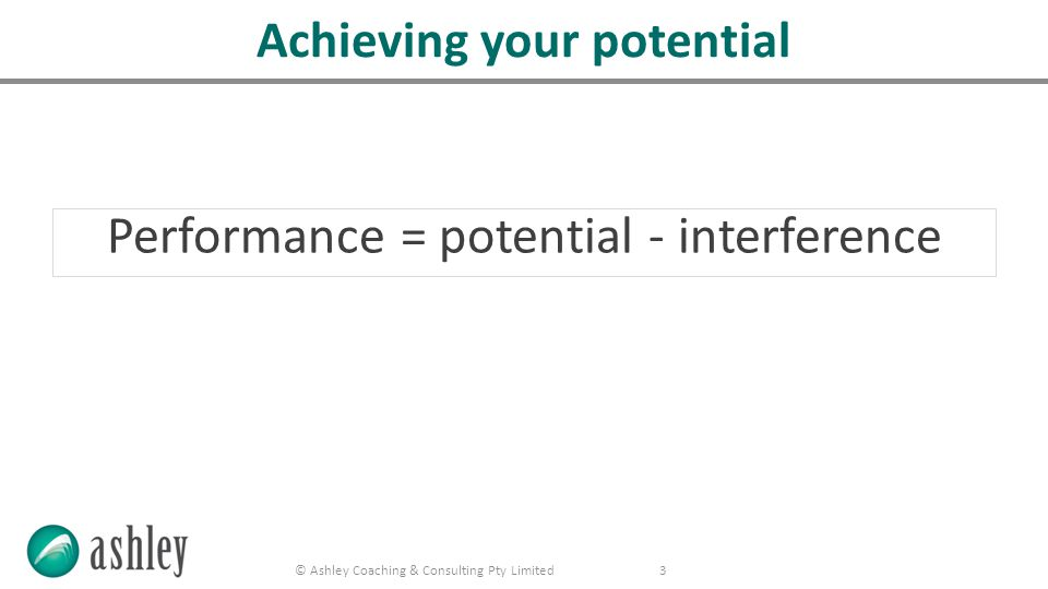 © Ashley Coaching & Consulting Pty Limited 3 Performance = potential - interference Achieving your potential