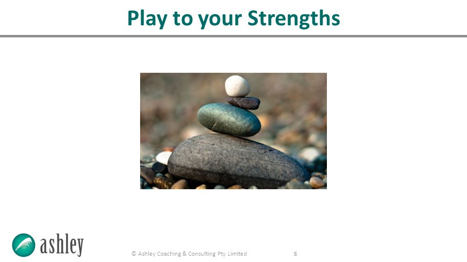 © Ashley Coaching & Consulting Pty Limited 8 Play to your Strengths