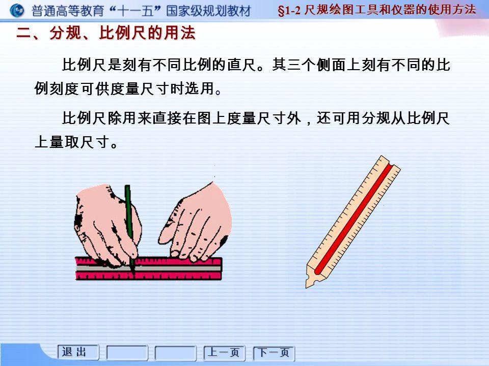退 出退 出退 出退 出 上一页 下一页 二、分规、比例尺的用法 二、分规、比例尺的用法 §1-2 尺规绘图工具和仪器的使用方法 比例尺是刻有不同比例的直尺。其三个侧面上刻有不同的比 例刻度可供度量尺寸时选用。 比例尺除用来直接在图上度量尺寸外,还可用分规从比例尺 上量取尺寸。
