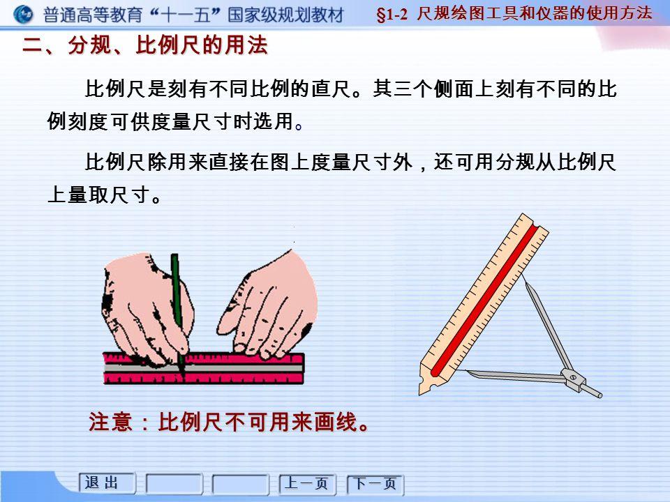 退 出退 出退 出退 出 上一页 下一页 二、分规、比例尺的用法 二、分规、比例尺的用法 §1-2 尺规绘图工具和仪器的使用方法 比例尺是刻有不同比例的直尺。其三个侧面上刻有不同的比 例刻度可供度量尺寸时选用。 比例尺除用来直接在图上度量尺寸外,还可用分规从比例尺 上量取尺寸。 注意:比例尺不可用来