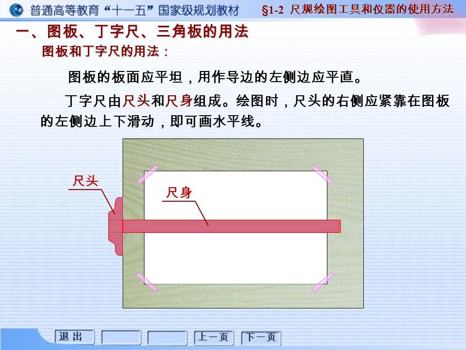 退 出退 出退 出退 出 上一页 下一页 一、图板、丁字尺、三角板的用法 图板和丁字尺的用法: §1-2 尺规绘图工具和仪器的使用方法 图板的板面应平坦,用作导边的左侧边应平直。 丁字尺由尺头和尺身组成。绘图时,尺头的右侧应紧靠在图板 的左侧边上下滑动,即可画水平线。 尺头 尺身