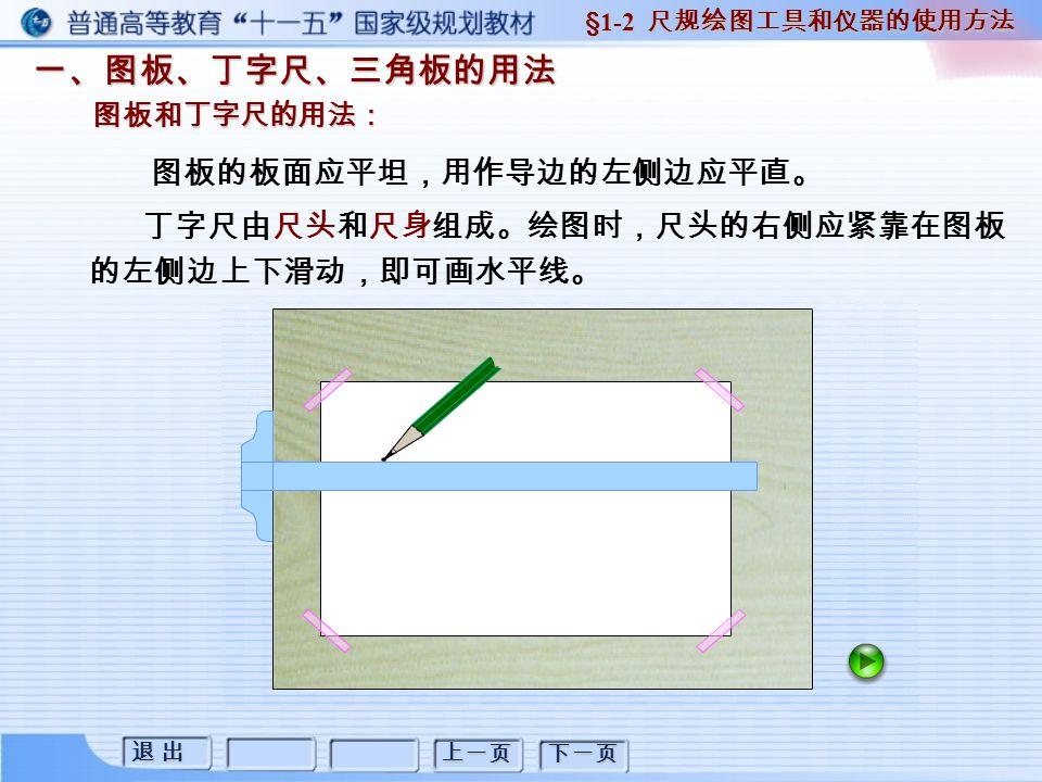 退 出退 出退 出退 出 上一页 下一页 三、圆规的用法 三、圆规的用法 §1-2 尺规绘图工具和仪器的使用方法 圆规是用来画圆和圆弧的工具。它由铅芯脚和针脚组成。 画圆时,针脚和铅芯脚都应垂直纸面。