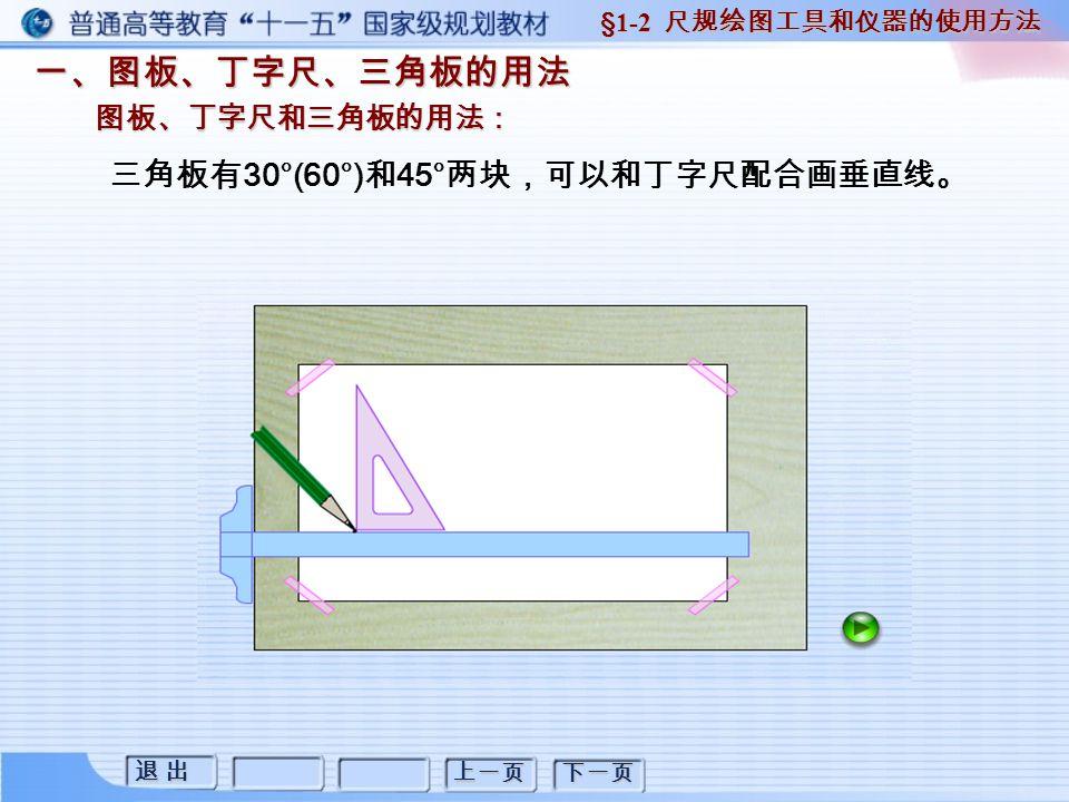 退 出退 出退 出退 出 上一页 下一页 一、图板、丁字尺、三角板的用法 图板、丁字尺和三角板的用法: §1-2 尺规绘图工具和仪器的使用方法 三角板有 30°(60°) 和 45° 两块,可以和丁字尺配合画垂直线。
