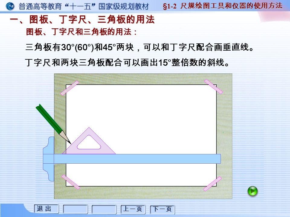 退 出退 出退 出退 出 上一页 下一页 丁字尺和两块三角板配合可以画出 15° 整倍数的斜线。 三角板有 30°(60°) 和 45° 两块,可以和丁字尺配合画垂直线。 一、图板、丁字尺、三角板的用法 图板、丁字尺和三角板的用法: §1-2 尺规绘图工具和仪器的使用方法