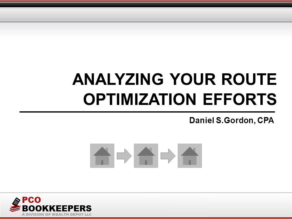 ANALYZING YOUR ROUTE Daniel S.Gordon, CPA OPTIMIZATION EFFORTS