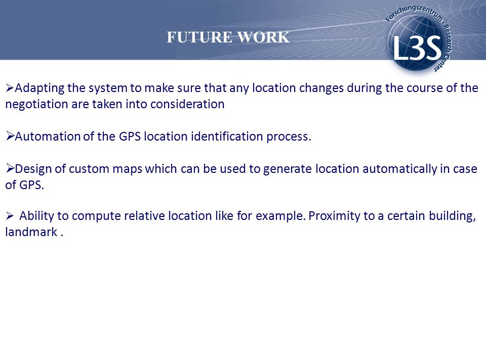 FUTURE WORK  Adapting the system to make sure that any location changes during the course of the negotiation are taken into consideration  Automation of the GPS location identification process.