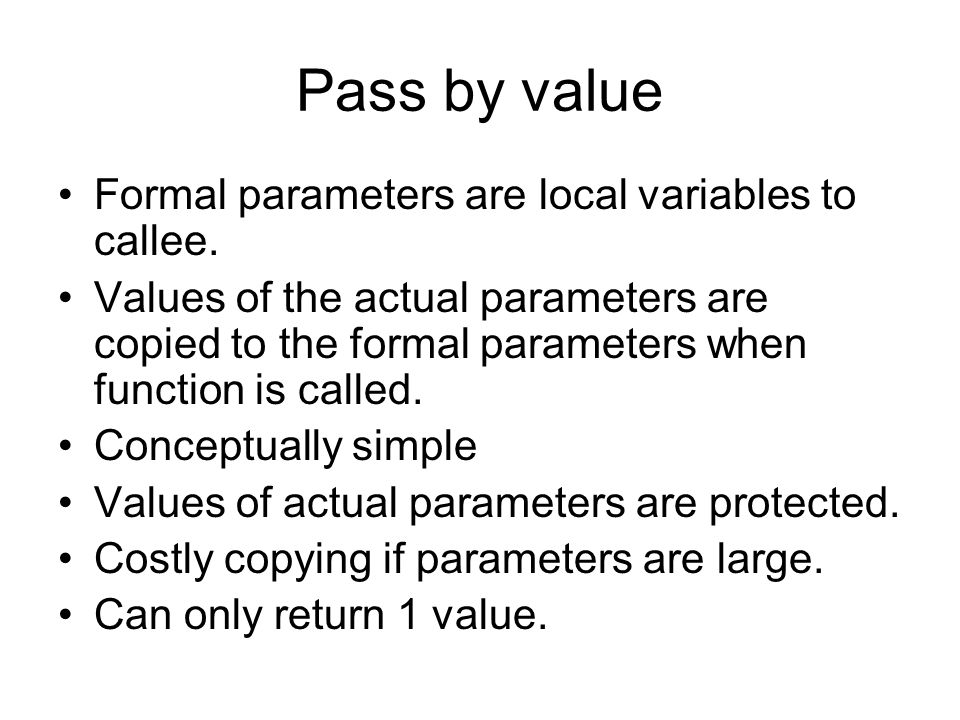 Pass by value Formal parameters are local variables to callee.