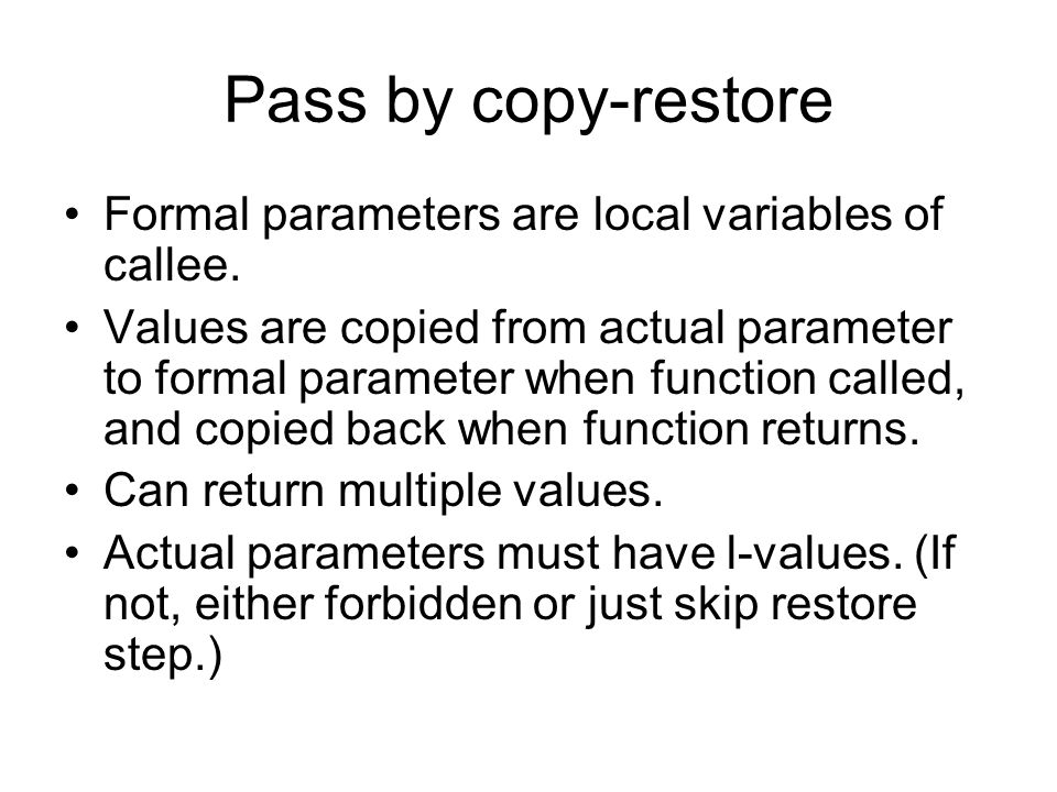 Pass by copy-restore Formal parameters are local variables of callee.